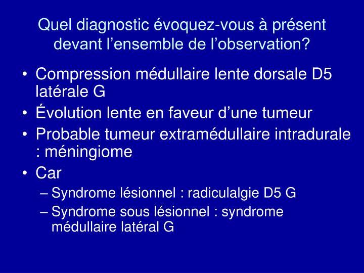 Quel diagnostic évoquez-vous à présent devant l'ensemble de l'observation?