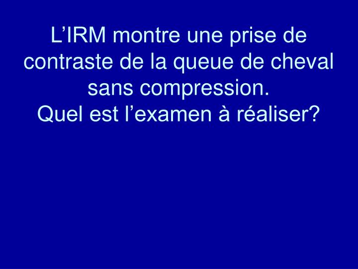 L'IRM montre une prise de contraste de la queue de cheval sans compression.