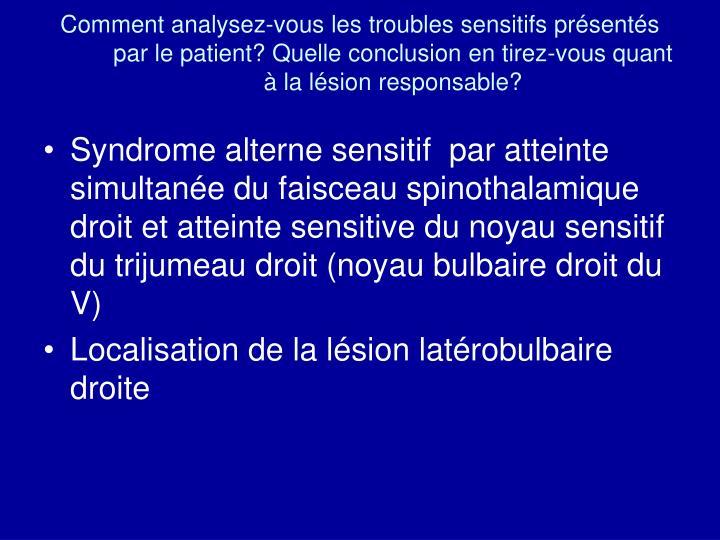 Comment analysez-vous les troubles sensitifs présentés par le patient? Quelle conclusion en tirez-vous quant à la lésion responsable?