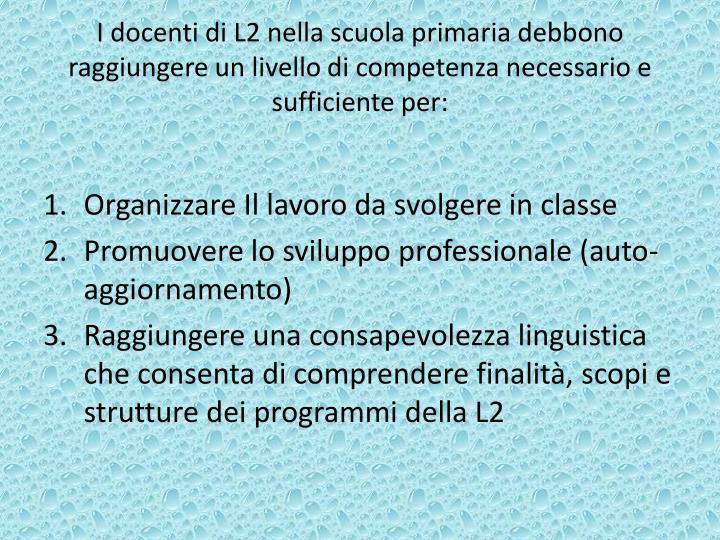 I docenti di L2 nella scuola primaria debbono raggiungere un livello di competenza necessario e suff...
