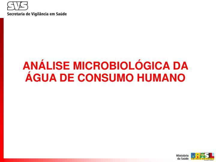 ANÁLISE MICROBIOLÓGICA DA ÁGUA DE CONSUMO HUMANO
