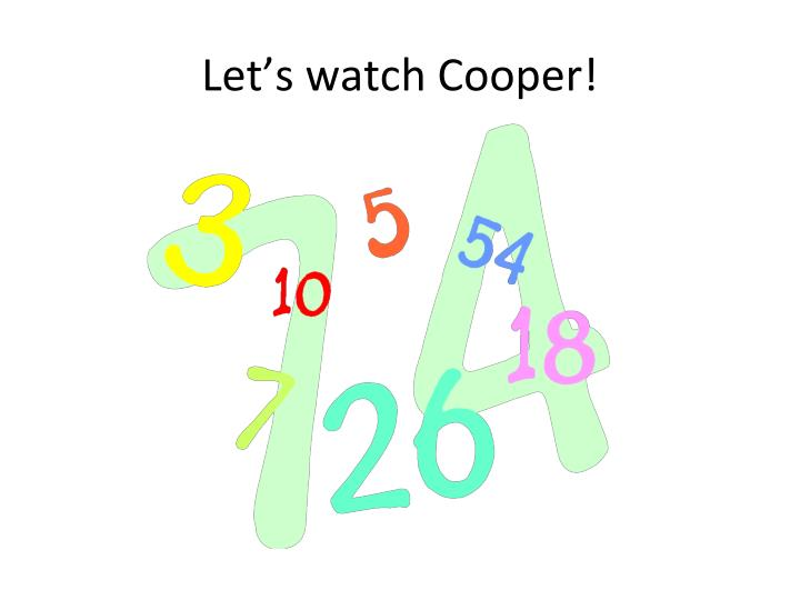 Let's watch Cooper!