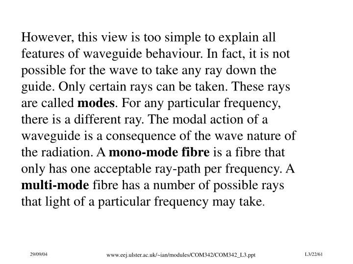 However, this view is too simple to explain all features of waveguide behaviour. In fact, it is not possible for the wave to take any ray down the guide. Only certain rays can be taken. These rays are called