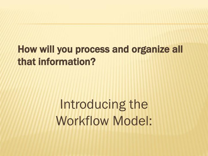 How will you process and organize all that information?