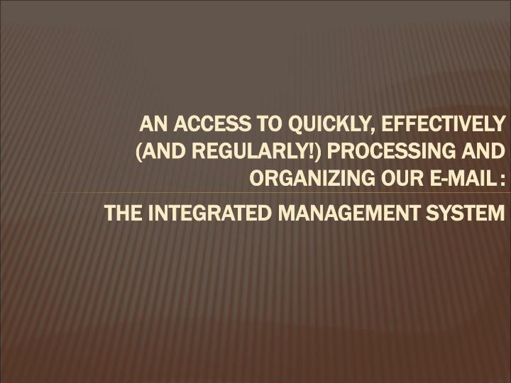 AN ACCESS TO QUICKLY, EFFECTIVELY (AND REGULARLY!) PROCESSING AND ORGANIZING OUR E-MAIL
