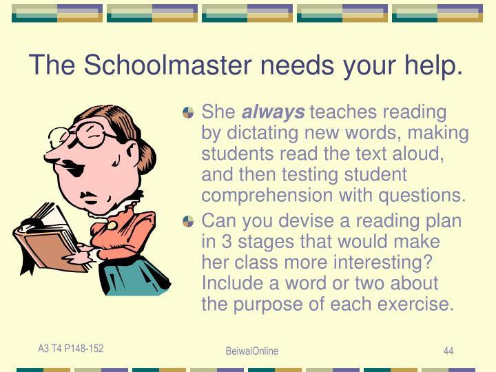 The Schoolmaster needs your help.