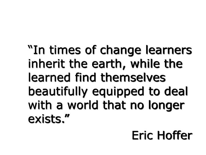 """""""In times of change learners inherit the earth, while the learned find themselves beautifully equi..."""