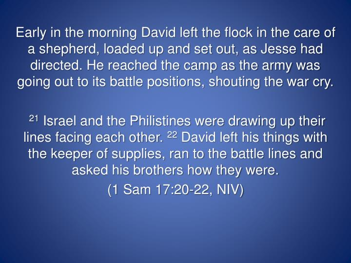 Early in the morning David left the flock in the care of a shepherd, loaded up and set out, as Jesse had directed. He reached the camp as the army was going out to its battle positions, shouting the war cry.