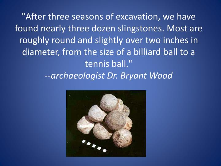 """""""After three seasons of excavation, we have found nearly three dozen slingstones. Most are roughly round and slightly over two inches in diameter, from the size of a billiard ball to a tennis ball."""""""
