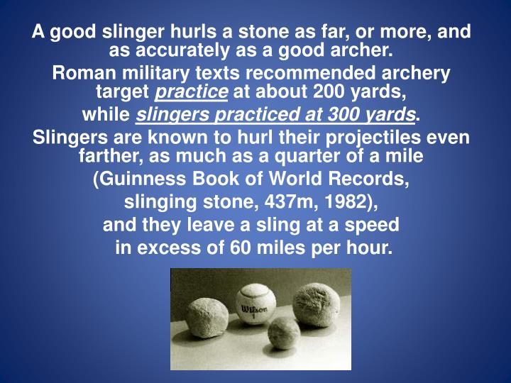 A good slinger hurls a stone as far, or more, and as accurately as a good archer.