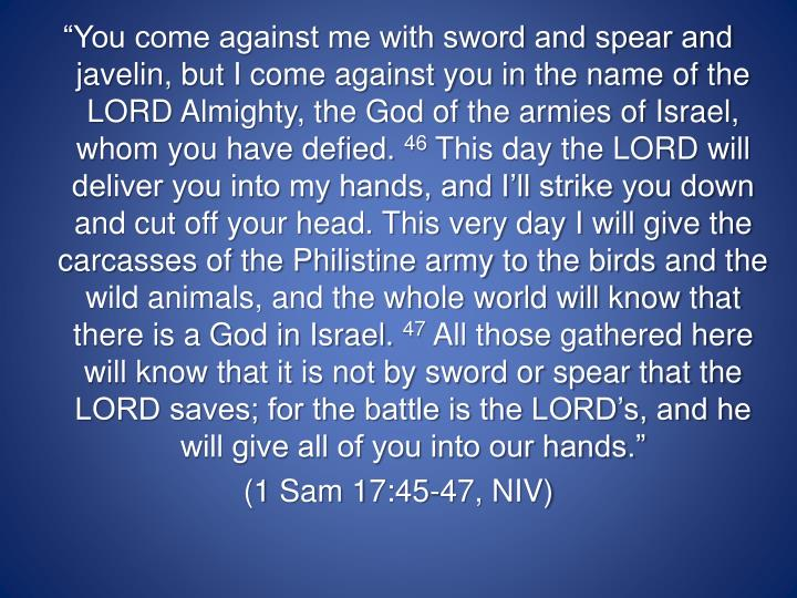 """""""You come against me with sword and spear and javelin, but I come against you in the name of the LORD Almighty, the God of the armies of Israel, whom you have defied."""