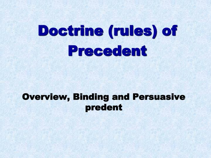 doctrine of binding precedent The doctrine of precedent is one of the principles that underpin common law the latin name for the doctrine of precedent is stare decisis ('stand by that decided') it is a principle that requires judges to follow the rulings and determinations of judges in higher courts, where a case involves similar facts and issues.