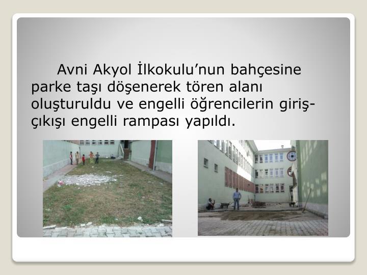 Avni Akyol İlkokulu'nun bahçesine parke taşı döşenerek tören alanı oluşturuldu ve engelli öğrencilerin giriş-çıkışı engelli rampası yapıldı.