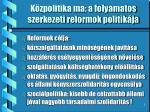 k zpolitika ma a folyamatos szerkezeti reformok politik ja