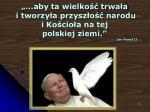 aby ta wielko trwa a i tworzy a przysz o narodu i ko cio a na tej polskiej ziemi jan pawe ii