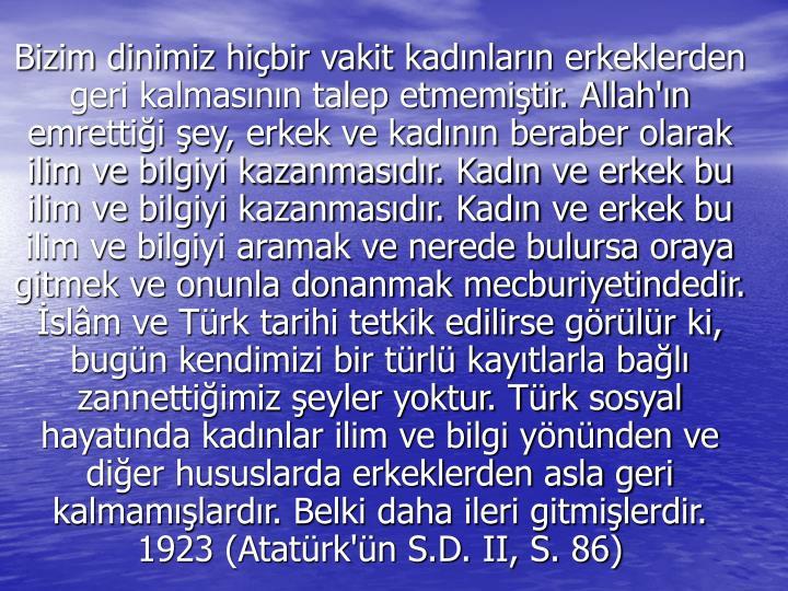 Bizim dinimiz hiçbir vakit kadınların erkeklerden geri kalmasının talep etmemiştir. Allah'ın emrettiği şey, erkek ve kadının beraber olarak ilim ve bilgiyi kazanmasıdır. Kadın ve erkek bu ilim ve bilgiyi kazanmasıdır. Kadın ve erkek bu ilim ve bilgiyi aramak ve nerede bulursa oraya gitmek ve onunla donanmak mecburiyetindedir. İslâm ve Türk tarihi tetkik edilirse görülür ki, bugün kendimizi bir türlü kayıtlarla bağlı zannettiğimiz şeyler yoktur. Türk sosyal hayatında kadınlar ilim ve bilgi yönünden ve diğer hususlarda erkeklerden asla geri kalmamışlardır. Belki daha ileri gitmişlerdir.