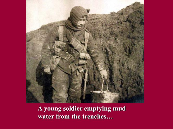 A young soldier emptying mud water from the trenches…