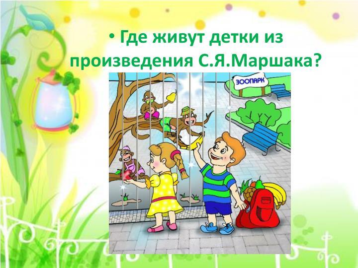 Где живут детки из произведения С.Я.Маршака?