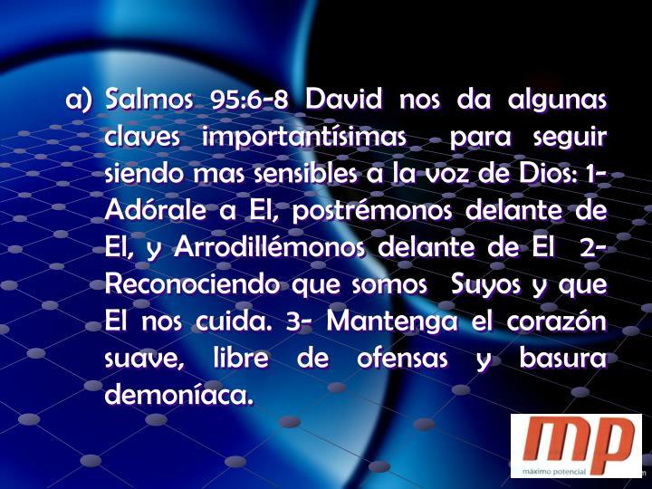 Salmos 95:6-8 David nos da algunas claves importantísimas  para seguir siendo mas sensibles a la voz de Dios: 1- Adórale a El, postrémonos delante de El, y Arrodillémonos delante de El  2- Reconociendo que somos  Suyos y que El nos cuida. 3- Mantenga el corazón suave, libre de ofensas y basura demoníaca.