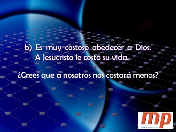 b) Es muy costoso obedecer a Dios.  A Jesucristo le costó su vida.