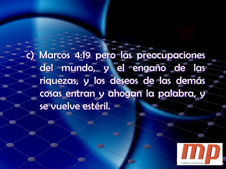 c) Marcos 4:19 pero las preocupaciones del mundo, y el engaño de las riquezas, y los deseos de las demás cosas entran y ahogan la palabra, y se vuelve estéril.