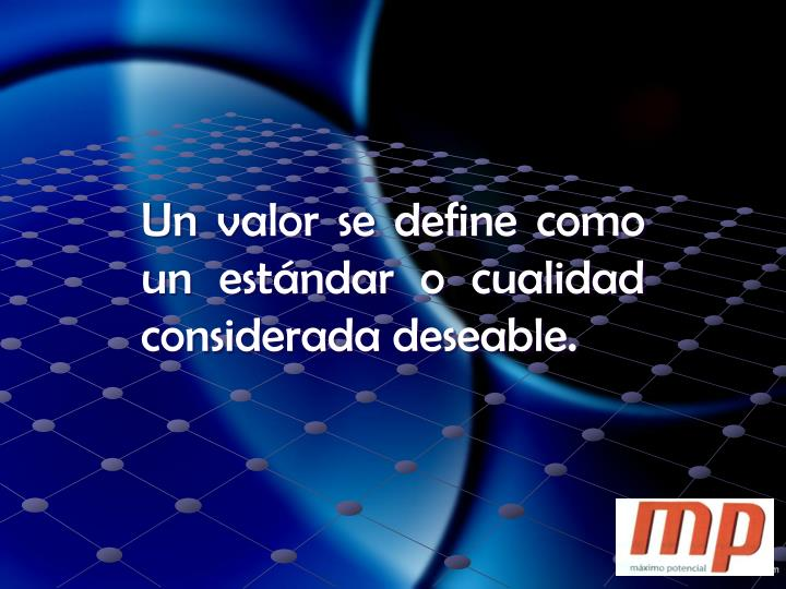 Un valor se define como un estándar o cualidad considerada deseable.