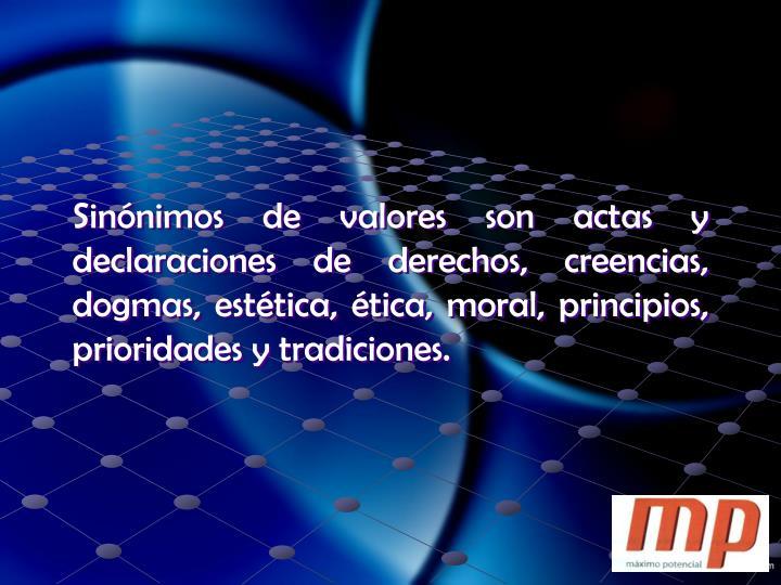 Sinónimos de valores son actas y declaraciones de derechos, creencias, dogmas, estética, ética, moral, principios, prioridades y tradiciones.