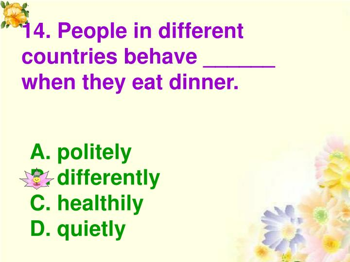 14. People in different countries behave ______ when they eat dinner.