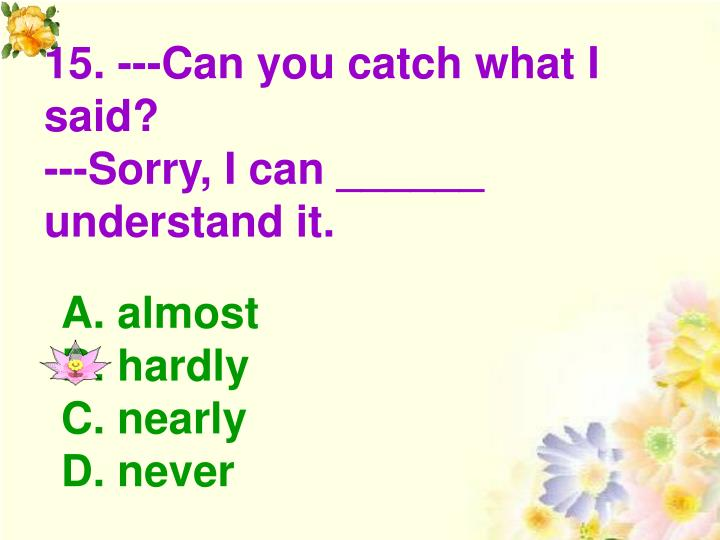 15. ---Can you catch what I said?