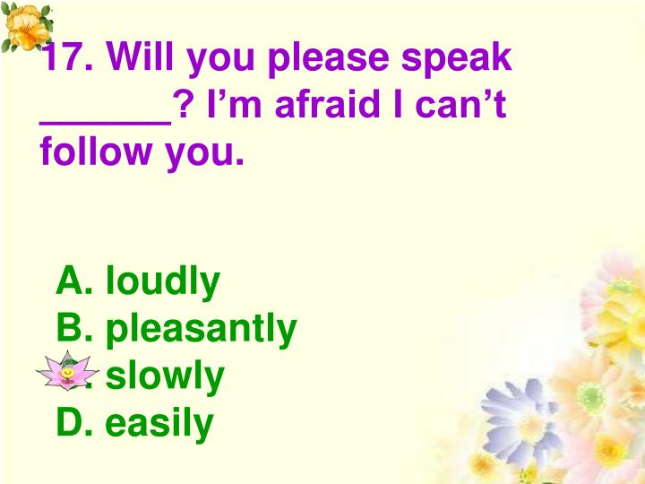 17. Will you please speak ______? I'm afraid I can't follow you.