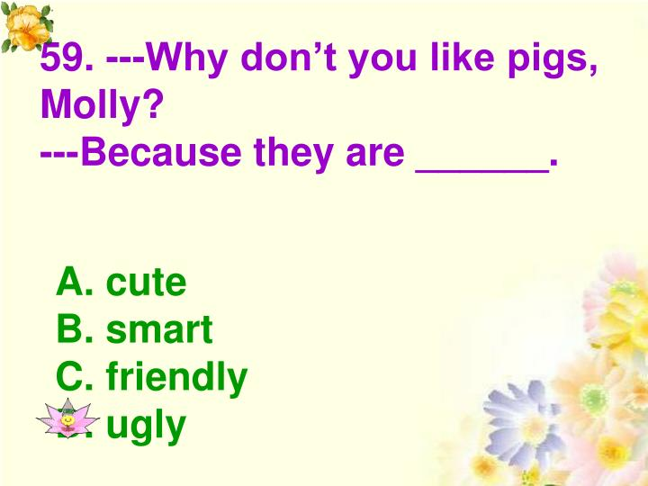 59. ---Why don't you like pigs, Molly?