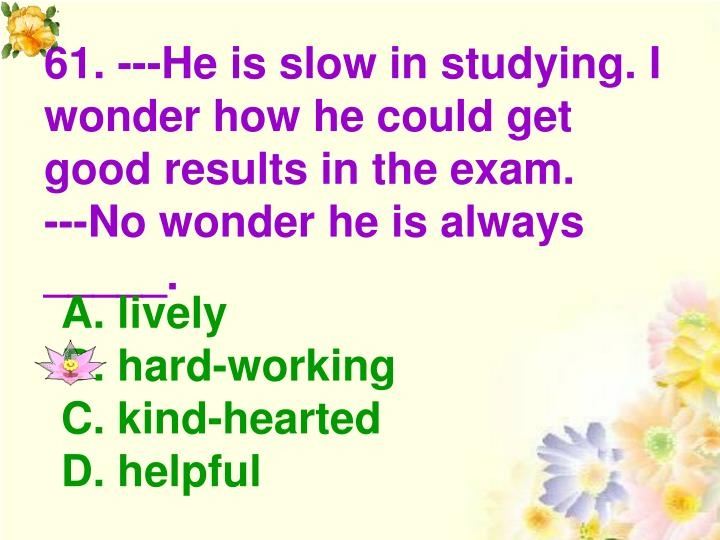 61. ---He is slow in studying. I wonder how he could get good results in the exam.