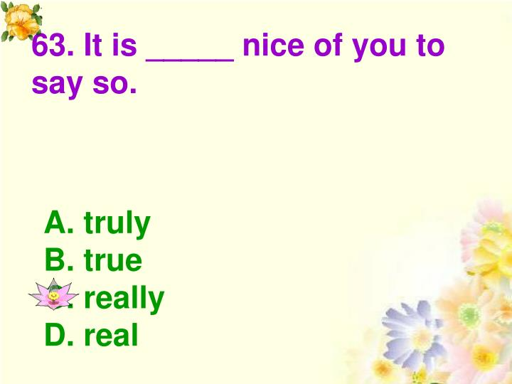 63. It is _____ nice of you to say so.