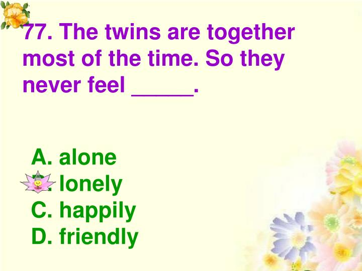 77. The twins are together most of the time. So they never feel _____.
