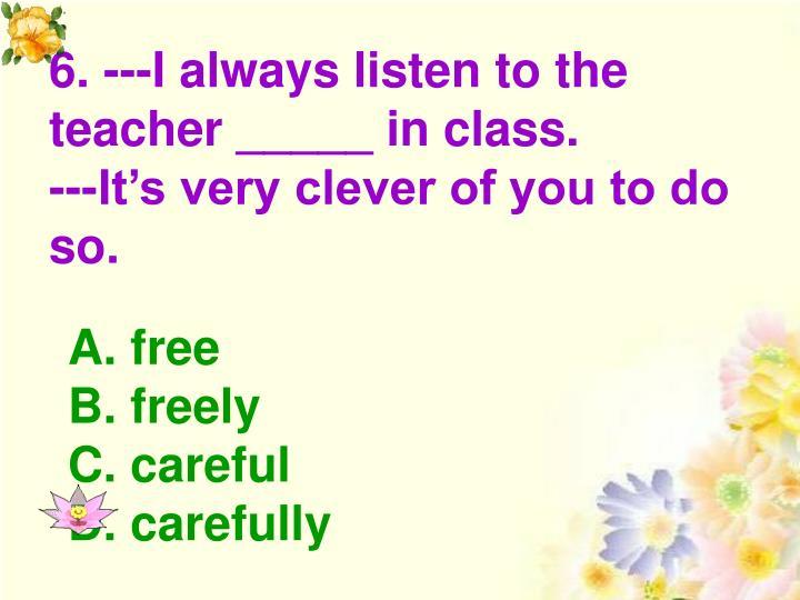 6. ---I always listen to the teacher _____ in class.