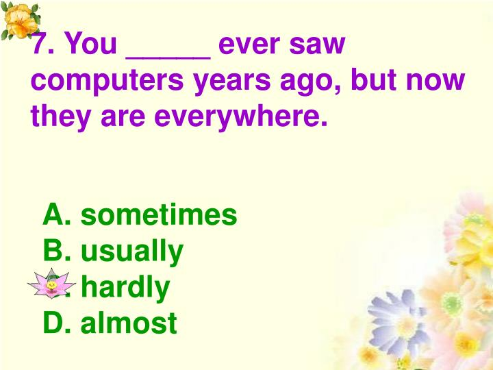 7. You _____ ever saw computers years ago, but now they are everywhere.