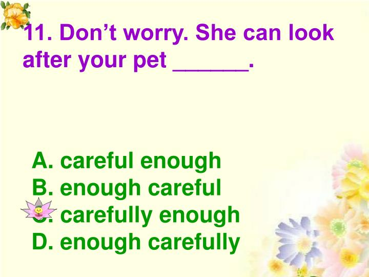 11. Don't worry. She can look after your pet ______.