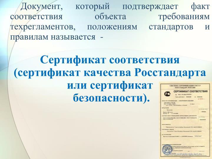 Документ, который подтверждает факт соответствия объекта требованиям техрегламентов, положениям стандартов и правилам называется  -