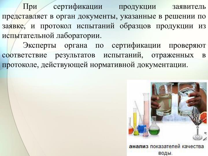 При сертификации продукции заявитель представляет в орган документы, указанные в решении по заявке, и протокол испытаний образцов продукции из испытательной лаборатории.