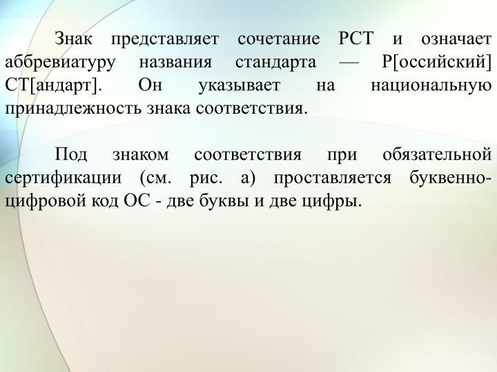 Знак представляет сочетание РСТ и означает аббревиатуру названия стандарта — Р[оссийский] СТ[андарт]. Он указывает на национальную принадлежность знака соответствия.
