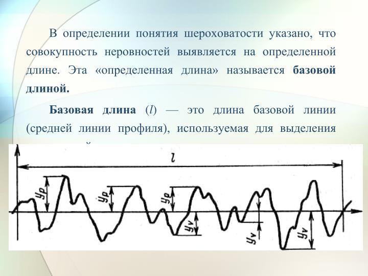 В определении понятия шероховатости указано, что совокупность неровностей выявляется на определенной длине. Эта «определенная длина» называется
