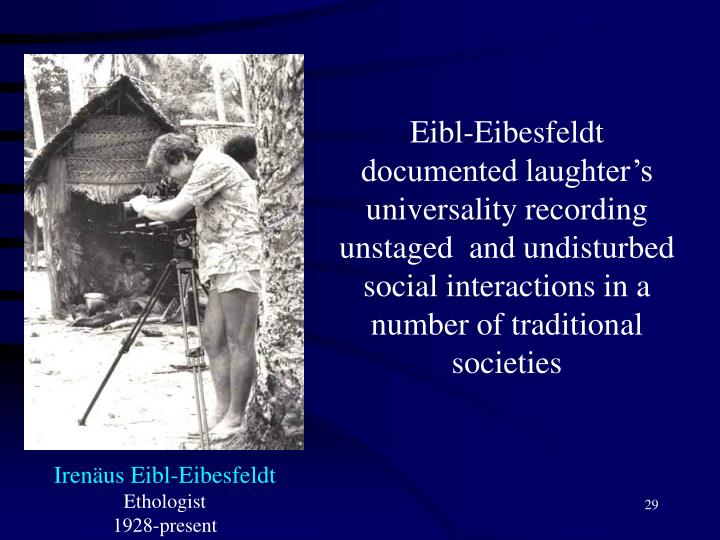 Eibl-Eibesfeldt documented laughter's universality recording unstaged  and undisturbed social interactions in a  number of traditional societies