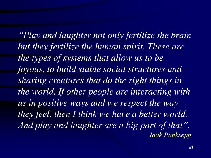 """Play and laughter not only fertilize the brain but they fertilize the human spirit. These are the types of systems that allow us to be joyous,"