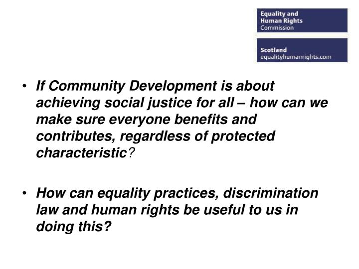 If Community Development is about achieving social justice for all – how can we make sure everyone...