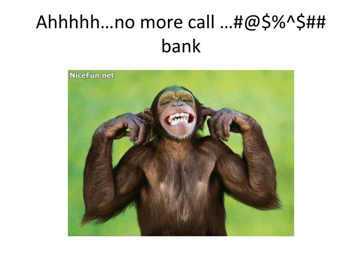 Ahhhhh no more call @ bank