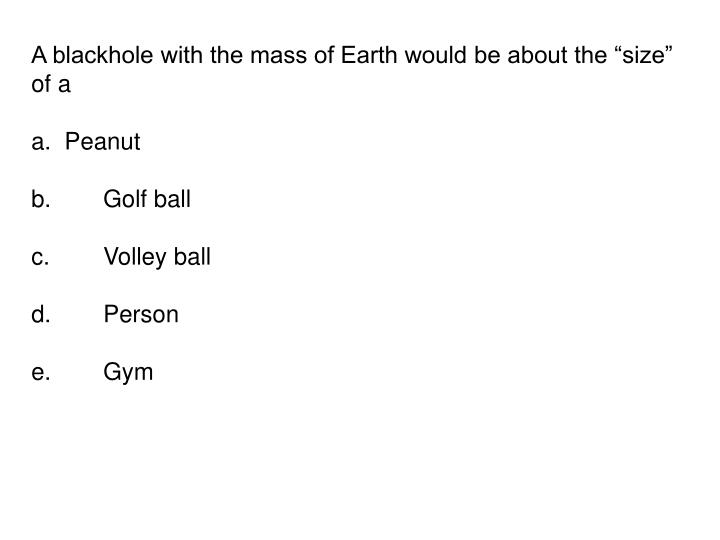 """A blackhole with the mass of Earth would be about the """"size"""" of a"""