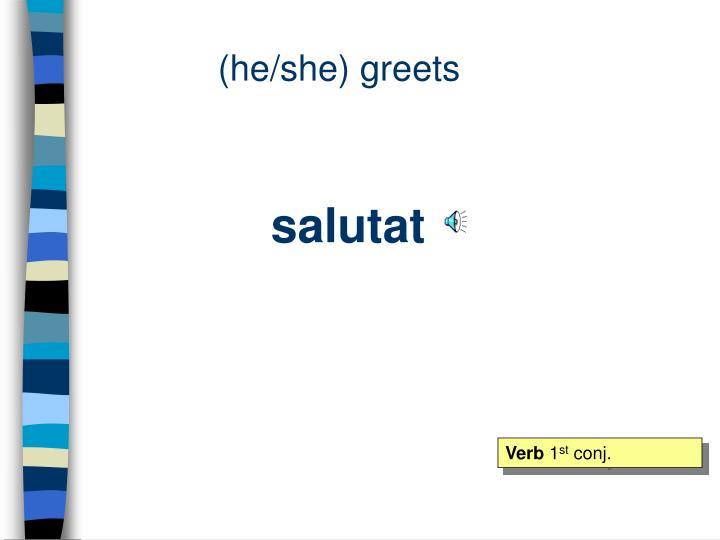 (he/she) greets