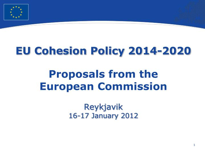 eu cohesion policy 2014 2020 proposals from the european commission reykjavik 1 6 1 7 january 201 2