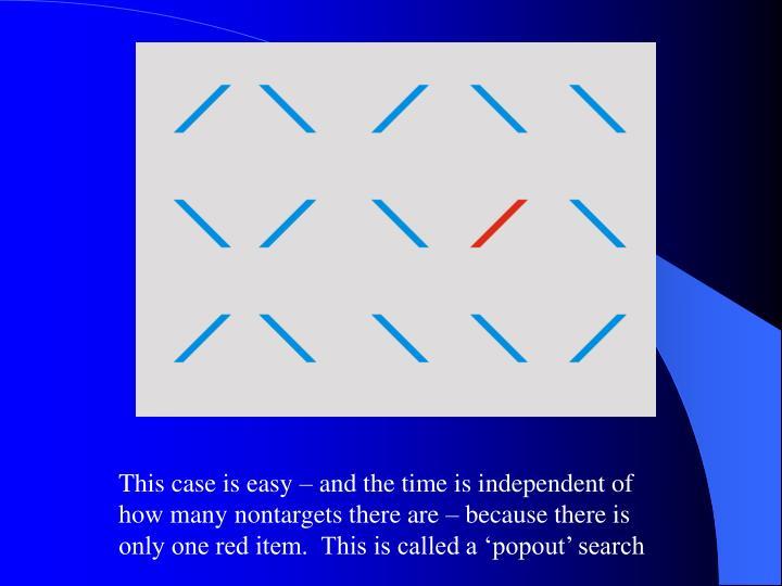 This case is easy – and the time is independent of how many nontargets there are – because there is only one red item.  This is called a 'popout' search