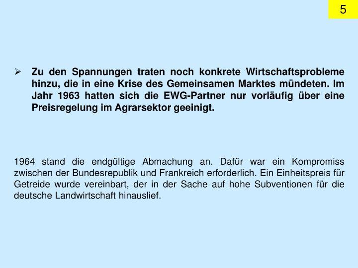 Zu den Spannungen traten noch konkrete Wirtschaftsprobleme hinzu, die in eine Krise des Gemeinsamen Marktes mündeten. Im Jahr 1963 hatten sich die EWG-Partner nur vorläufig über eine Preisregelung im Agrarsektor geeinigt.